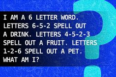 I am a 6 letter word. Letters 6-5-2 spell out a drink. Letters 4-5-2-3 spell out a fruit. Letters 1-2-6 spell out a pet. What am I?