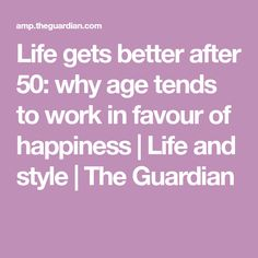 Life gets better after 50: why age tends to work in favour of happiness | Life and style | The Guardian