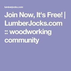 Join Now, It's Free! | LumberJocks.com :: woodworking community