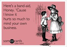 Funny Apology Ecard: Here's a band-aid, Honey. 'Cause I know it hurts so much to mind your own business.