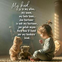 My kind jy is my alles, my asem, my hele lewe. Jou hartseer is ook my hartseer, jou geluk myne. Here hou U hand oor my kosbare kind. My Children Quotes, Quotes For Kids, Bible Verses Quotes, Wisdom Quotes, Afrikaanse Quotes, Goeie Nag, Word Board, Motivational Quotes, Inspirational Quotes