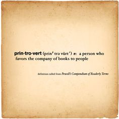 Printrovert: A person who favors the company of books to people.