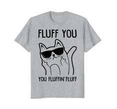 Fluff You, You Fluffin' Fluff - Funny Cat T-shirt for cat lovers and people who want to mess with others in the cutest way possible!