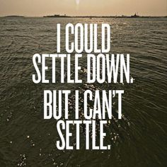 I could settle down. But I can't (and won't) settle.