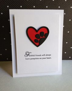 "The heart/paw print is Paper Smooches, the sentiment is Papertrey Ink.  Layered the outline and paw prints 3 times, so they would pop on the red heart...looking like they are ""on the heart..."""