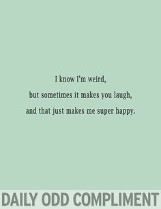 The best part of my weirdness is that you like it too. I'm the ray of Sunshine in your skies of gray.... and when I'm with you I know that I shine brightest.