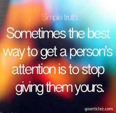 Sometimes the best way to a get a person's attention is to stop giving them yours http://goarticlez.com/