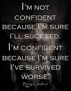 I'm not confident because I'm sure I'll succeed. I'm confident because I'm sure I've survived worse.