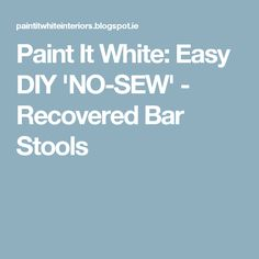 Paint It White: Easy DIY 'NO-SEW' - Recovered Bar Stools