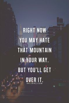 Right now you may hate that mountain in your way, but you'll get over it.