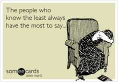 The people who know the least always have the most to say...