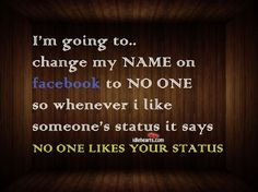 I'm going to change my NAME on facebook to NO ONE...so whenever I like someone's status it says...NO ONE LIKES YOUR STATUS.