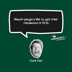 """""""Meath players like to get their retaliation in first"""" – Cork Fan Irish Culture, Cork, Insight, How To Get, Fan, Quotes, T Shirt, Quotations, Supreme T Shirt"""