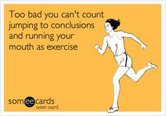 Too bad you can't count jumping to conclusions and running your mouth as exercise.