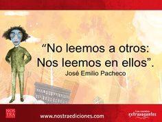 """""""No leemos a otros; nos leemos en ellos"""". José Emilio Pacheco"""