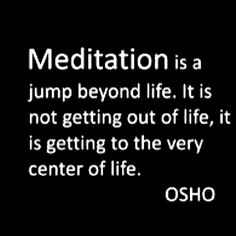 """Meditation is a jump beyond life, it is not getting out of life, it is getting to the very centre of life.""  Osho"