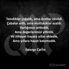 Tanıdıklar çoğaldı, ama dostlar eksildi. Çabalar arttı, ama mutluluklar azaldı. Varlığımızı arttırdık, Ama değerlerimizi yitirdik. Ve nihayet hayata yıllar ekledik, Ama yıllara hayat katamadık. - George Carlin #tanıdık #dost #çaba #mutluluk #varlık #değer #hayat #georgecarlin #anlamlısözler #güzelsözler #manalısözler #şiir #şiirsokakta #şiirheryerde #edebiyat #felsefe #cemalsüreya #atillailhan #sabahattinali #orhanveli #nazanbekiroğlu #turgutuyar #canyücel #nazımhikmet #ahmedarif