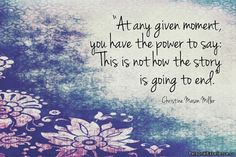"""Inspirational Quote: """"At any given moment, you have the power to say: This is not how the story is going to end."""" ~ Christine Mason Miller"""