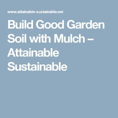 Build Good Garden Soil with Mulch – Attainable Sustainable