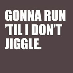 Gonna run until I dont jiggle! -- http://realresultsin3weeks.info/