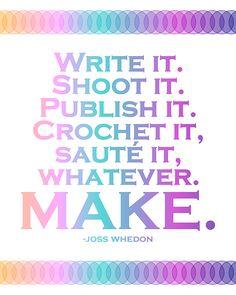 """Write it. Shoot it. Publish it. Crochet it, sauté it, whatever. MAKE.""             -Joss Whedon"