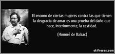 El encono de ciertas mujeres contra las que tienen la desgracia de amar es una prueba del daño que hace, interiormente, la castidad. (Honoré de Balzac)