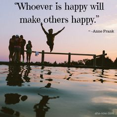 """""""Whoever is happy will make others happy."""" ~ Anne Frank"""