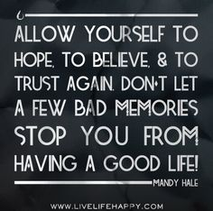Allow yourself to hope, to believe, and to trust again. Don't let a few bad memories stop you from having a good life! -Mandy Hale