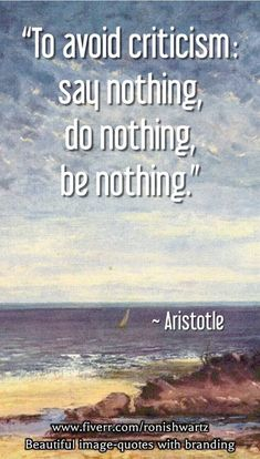 """""""To avoid criticism: say nothing, do nothing, be nothing."""" — Aristotle"""