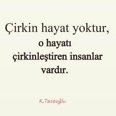 Çirkin hayat yoktur, o hayatı çirkinleştiren insanlar vardır.   - Kahraman Tazeoğlu  #sözler #anlamlısözler #güzelsözler #özlüsözler #alıntılar #alıntı