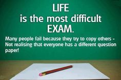 Life is the most difficult exam.  Many people fail because they try to copy others - not realising that everyone has a different question paper!