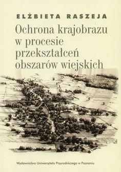 Raszeja E.: Ochrona krajobrazu w procesie przekształceń obszarów wiejskich. - Poznań : Wydawnictwo Uniwersytetu Przyrodniczego, 2013. Sygn.: 175545
