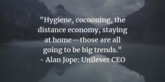 """""""Hygiene, cocooning, the distance economy, staying at home—those are all going to be big trends."""" - Alan Jope: Unilever CEO Stay At Home, Distance, Fails, Articles, Posts, Trends, Activities, Big, Messages"""