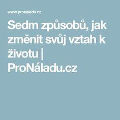 Sedm způsobů, jak změnit svůj vztah k životu | ProNáladu.cz Food And Drink