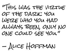 """This was the virtue of the dark: you were who you had always been, only no one could see you.""  — Alice Hoffman"