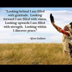 Native American insight - Looking behind, I am filled with gratitude,  looking forward, I am filled with vision, looking upwards I am filled with strength,  looking within, I discover peace  ~ Quero Apache Prayer