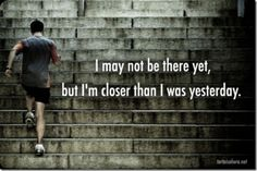Motivational Quotes - I may not be there yet but I'm closer than I was yesterday.