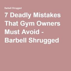 7 Deadly Mistakes That Gym Owners Must Avoid Barbell Shrugged Warehouse Business Planning