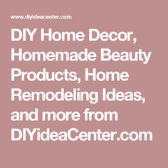 DIY Home Decor, Homemade Beauty Products, Home Remodeling Ideas, and more from DIYideaCenter.com
