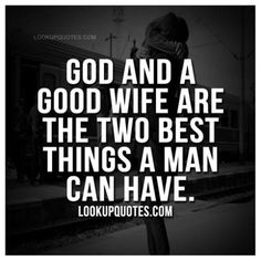 God and a good wife are the two best things a man can have...