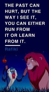 the past can hurt, but the way i see it, you can either run from it or learn from it. -rafiki<3