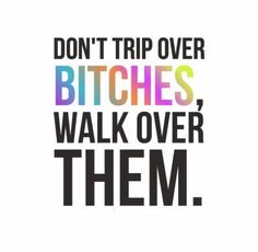 Don't trip over bitches, walk over them. #Funny #Drama