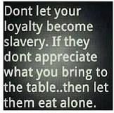 Don't let your loyalty become slavery. If they don't appreciate what you bring to the table.then let them eat alone. The Words, Cool Words, Great Quotes, Quotes To Live By, Funny Quotes, Inspirational Quotes, Witty Quotes, Random Quotes, Awesome Quotes