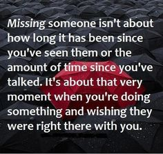 Missing someone isn't about how long it has been since you've seen them or the amount of time since you've talked. It's about that very moment when you're doing something and wishing they were right there with you. thedailyquotes.com