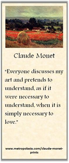 """Everyone discusses my art and pretends to understand, as if it were necessary to understand, when it is simply necessary to love."" ( ~ Claude Monet )"