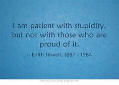 I am patient with stupidity, but not with those who are proud of it.