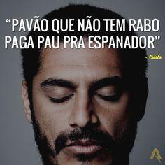 Pavão que não tem rabo paga pau pra espanador. – Criolo