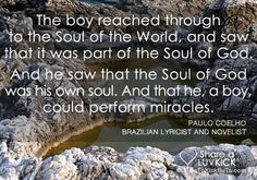 "Paulo Coelho Quote: ""The boy reached through to the Soul of the World, and saw that it was part of the Soul of God. And he saw that the Soul of God was his own Soul. And that he, a boy, could perform miracles."""