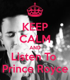 KEEP CALM AND LISTEN TO PRINCE ROYCE
