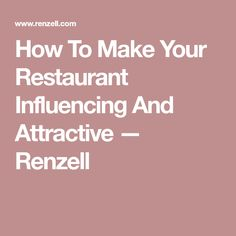 How To Make Your Restaurant Influencing And Attractive — Renzell